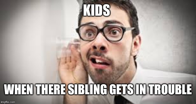 they just like to rejoyce in their siblings failures |  KIDS; WHEN THERE SIBLING GETS IN TROUBLE | image tagged in siblings,listening,memes,funny,lol,oh wow are you actually reading these tags | made w/ Imgflip meme maker