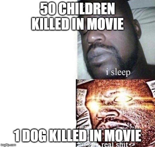 i sleep real shit | 50 CHILDREN KILLED IN MOVIE 1 DOG KILLED IN MOVIE | image tagged in i sleep real shit | made w/ Imgflip meme maker