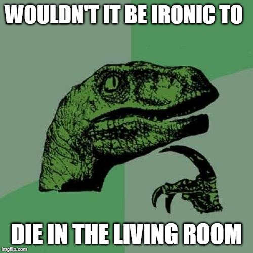 Philosoraptor | WOULDN'T IT BE IRONIC TO DIE IN THE LIVING ROOM | image tagged in memes,philosoraptor | made w/ Imgflip meme maker