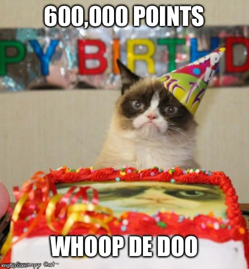 Big whoop | 600,000 POINTS WHOOP DE DOO | image tagged in memes,grumpy cat birthday,grumpy cat | made w/ Imgflip meme maker