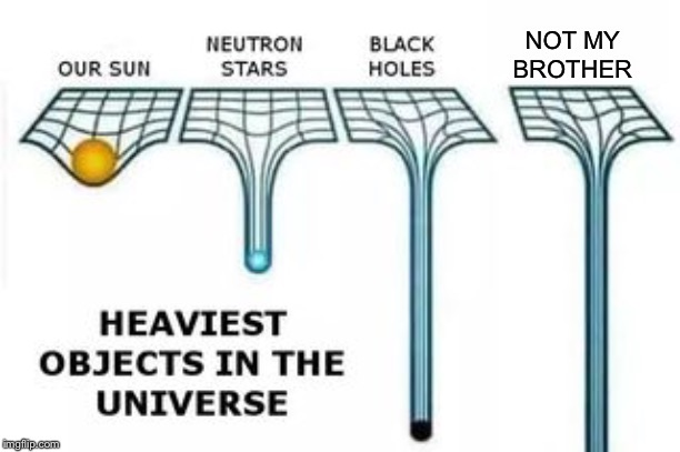 heaviest objects in the universe | NOT MY BROTHER | image tagged in heaviest objects in the universe | made w/ Imgflip meme maker