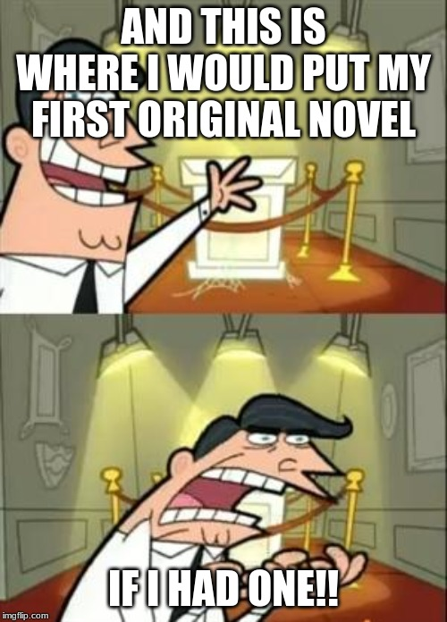 This Is Where I'd Put My Novel If I Had One | AND THIS IS WHERE I WOULD PUT MY FIRST ORIGINAL NOVEL IF I HAD ONE!! | image tagged in memes,this is where i'd put my trophy if i had one,books,book | made w/ Imgflip meme maker