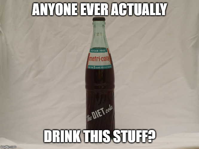 Metri-cola | ANYONE EVER ACTUALLY DRINK THIS STUFF? | image tagged in diet,soda,drink | made w/ Imgflip meme maker