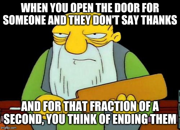 That's a paddlin' Meme | WHEN YOU OPEN THE DOOR FOR SOMEONE AND THEY DON'T SAY THANKS AND FOR THAT FRACTION OF A SECOND, YOU THINK OF ENDING THEM | image tagged in memes,that's a paddlin' | made w/ Imgflip meme maker