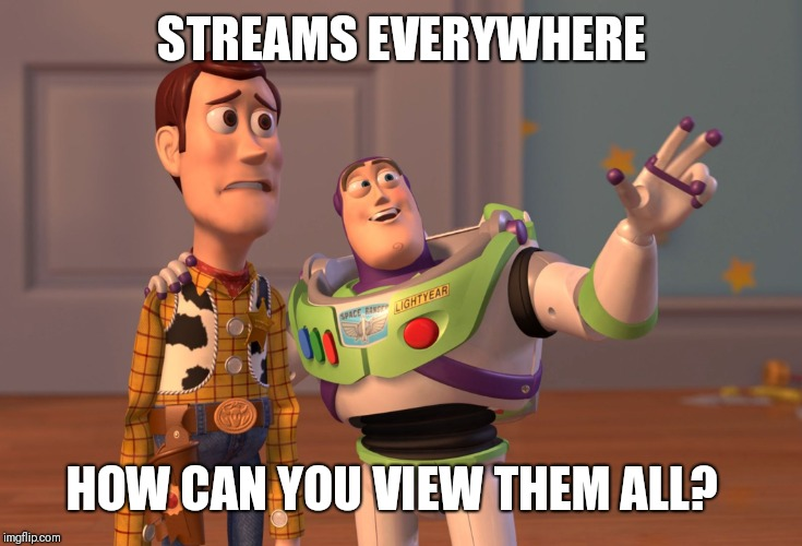 If there was a way to search for streams that would be great. | STREAMS EVERYWHERE HOW CAN YOU VIEW THEM ALL? | image tagged in memes,x x everywhere,streams | made w/ Imgflip meme maker