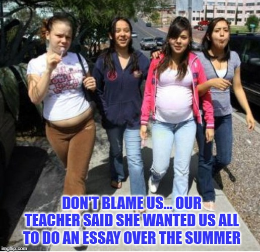 Homework Assignment | DON'T BLAME US... OUR TEACHER SAID SHE WANTED US ALL TO DO AN ESSAY OVER THE SUMMER | image tagged in pregnant,essay | made w/ Imgflip meme maker
