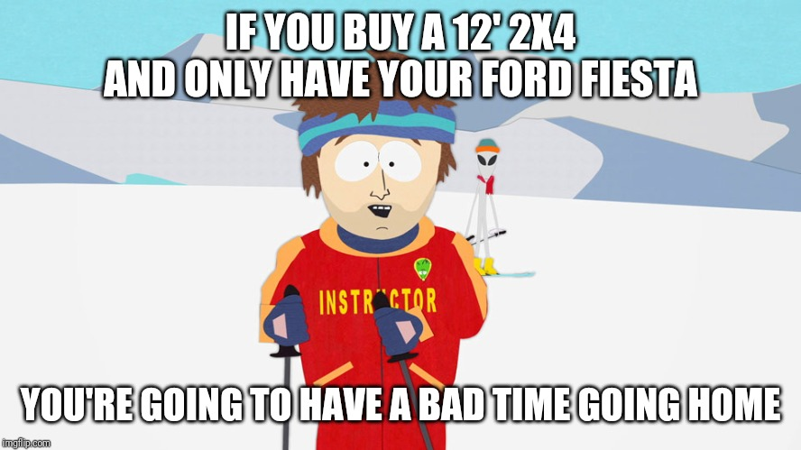 You're going to have a bad time | IF YOU BUY A 12' 2X4 AND ONLY HAVE YOUR FORD FIESTA YOU'RE GOING TO HAVE A BAD TIME GOING HOME | image tagged in you're going to have a bad time,AdviceAnimals | made w/ Imgflip meme maker