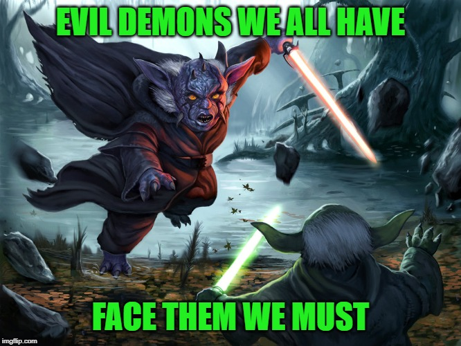 EVIL DEMONS WE ALL HAVE FACE THEM WE MUST | made w/ Imgflip meme maker