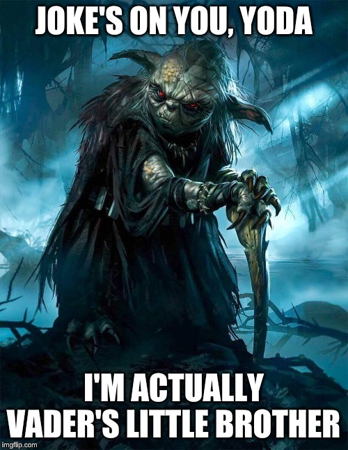 Darth Yoda | JOKE'S ON YOU, YODA I'M ACTUALLY VADER'S LITTLE BROTHER | image tagged in darth yoda | made w/ Imgflip meme maker