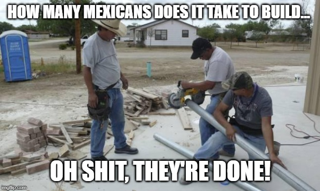That Was Fast! | HOW MANY MEXICANS DOES IT TAKE TO BUILD... OH SHIT, THEY'RE DONE! | image tagged in mexican workers | made w/ Imgflip meme maker
