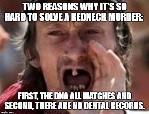 Unsolved Mystery | TWO REASONS WHY IT'S SO HARD TO SOLVE A REDNECK MURDER: FIRST, THE DNA ALL MATCHES AND SECOND, THERE ARE NO DENTAL RECORDS. | image tagged in redneck no teeth | made w/ Imgflip meme maker