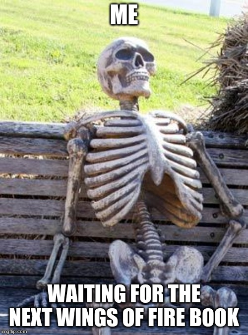 Waiting Skeleton Meme | ME WAITING FOR THE NEXT WINGS OF FIRE BOOK | image tagged in memes,waiting skeleton | made w/ Imgflip meme maker