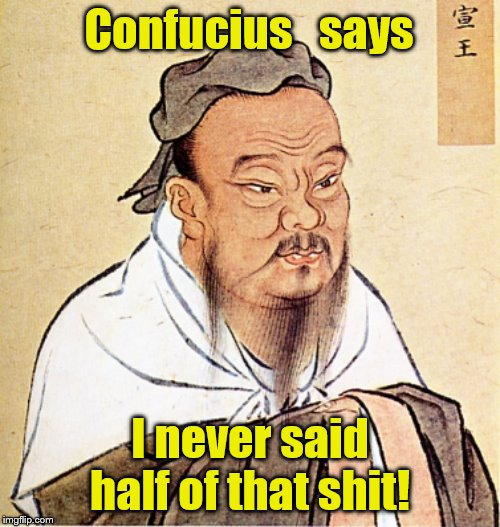 Confucius Says | Confucius   says I never said half of that shit! | image tagged in confucius says | made w/ Imgflip meme maker