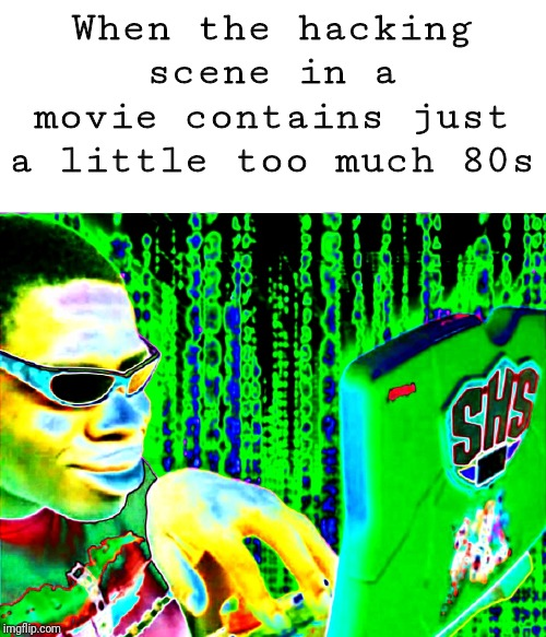 When the hacking scene in a movie contains just a little too much 80s | image tagged in hacker,movies,80s | made w/ Imgflip meme maker