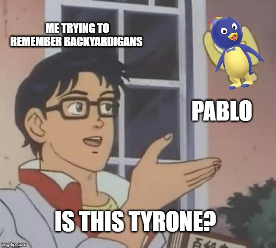 Is This A Pigeon |  ME TRYING TO REMEMBER BACKYARDIGANS; PABLO; IS THIS TYRONE? | image tagged in memes,is this a pigeon | made w/ Imgflip meme maker