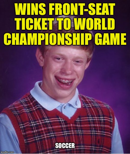 Bad Luck Brian | WINS FRONT-SEAT TICKET TO WORLD CHAMPIONSHIP GAME SOCCER | image tagged in memes,bad luck brian,soccer,first world problems,sports,funny | made w/ Imgflip meme maker