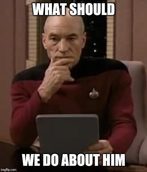 picard thinking | WHAT SHOULD WE DO ABOUT HIM | image tagged in picard thinking | made w/ Imgflip meme maker