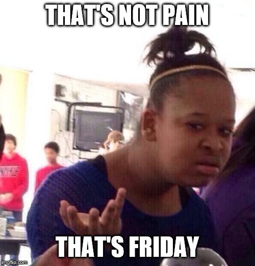 Black Girl Wat Meme | THAT'S NOT PAIN THAT'S FRIDAY | image tagged in memes,black girl wat | made w/ Imgflip meme maker