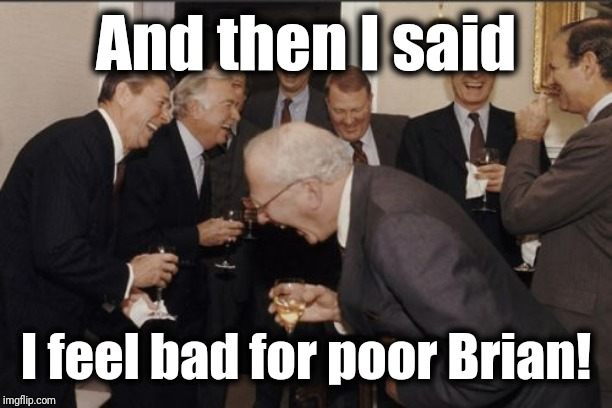 Laughing Men In Suits Meme | And then I said I feel bad for poor Brian! | image tagged in memes,laughing men in suits | made w/ Imgflip meme maker