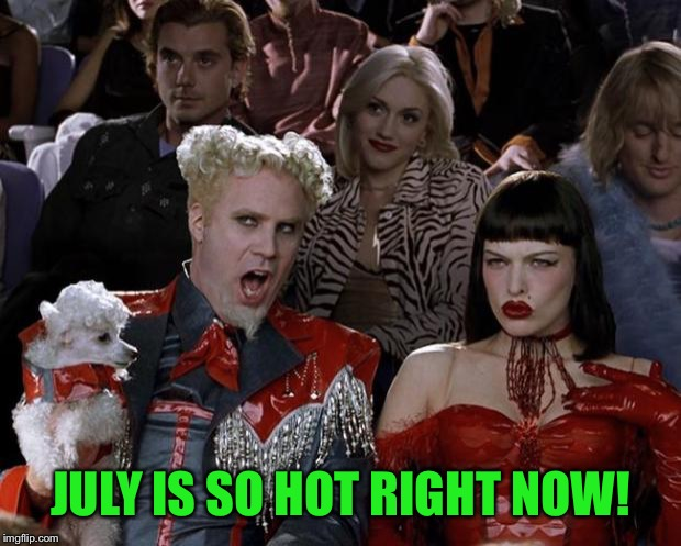 Mugatu So Hot Right Now | JULY IS SO HOT RIGHT NOW! | image tagged in memes,mugatu so hot right now | made w/ Imgflip meme maker
