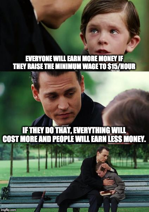 A living wage | EVERYONE WILL EARN MORE MONEY IF THEY RAISE THE MINIMUM WAGE TO $15/HOUR IF THEY DO THAT, EVERYTHING WILL COST MORE AND PEOPLE WILL EARN LES | image tagged in memes,finding neverland | made w/ Imgflip meme maker