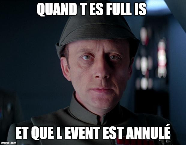 old code star wars | QUAND T ES FULL IS ET QUE L EVENT EST ANNULÉ | image tagged in old code star wars | made w/ Imgflip meme maker