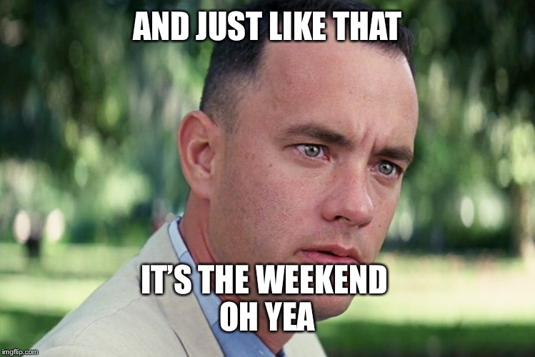 And Just Like That Meme | AND JUST LIKE THAT IT'S THE WEEKEND OH YEA | image tagged in memes,and just like that | made w/ Imgflip meme maker