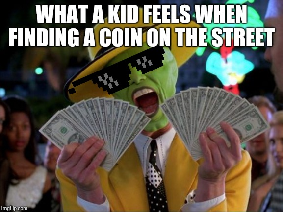 Time to make a shopping list for the toy store! |  WHAT A KID FEELS WHEN FINDING A COIN ON THE STREET | image tagged in memes,money money,kids,rich,the mask,jim carrey | made w/ Imgflip meme maker
