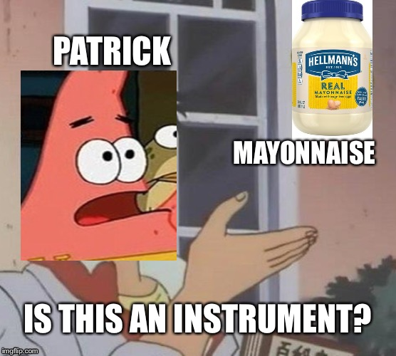 Almost all Spongebob fans should get this. | PATRICK MAYONNAISE IS THIS AN INSTRUMENT? | image tagged in memes,is this a pigeon | made w/ Imgflip meme maker
