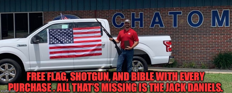 FREE FLAG, SHOTGUN, AND BIBLE WITH EVERY PURCHASE . ALL THAT'S MISSING IS THE JACK DANIELS. | image tagged in pickup | made w/ Imgflip meme maker
