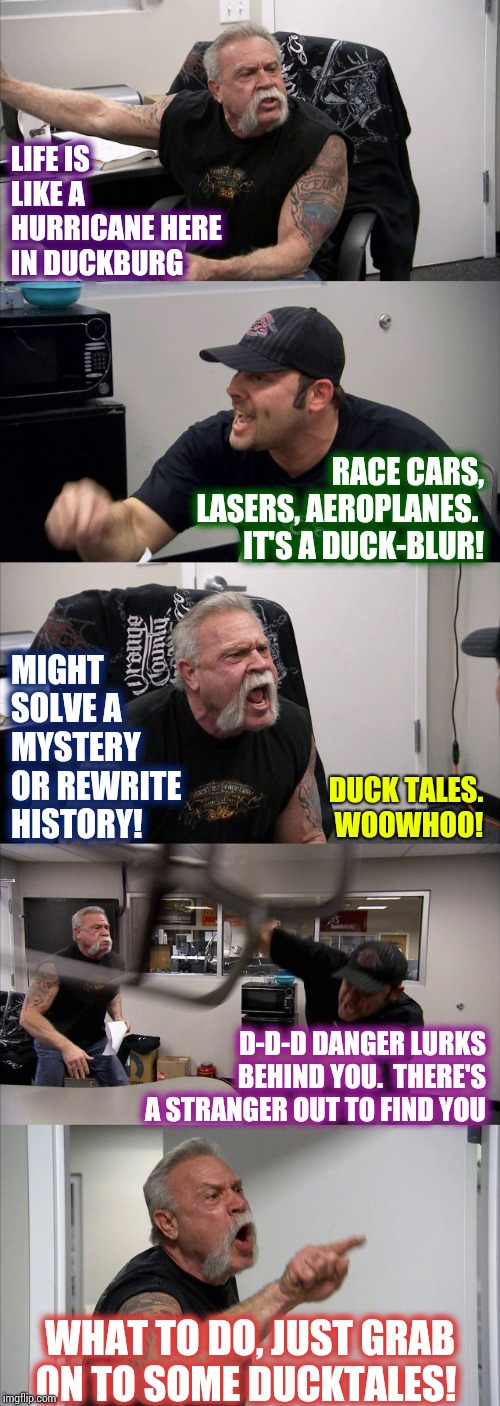 Good Luck Tales | LIFE IS LIKE A HURRICANE HERE IN DUCKBURG RACE CARS, LASERS, AEROPLANES.   IT'S A DUCK-BLUR! MIGHT SOLVE A MYSTERY OR REWRITE HISTORY! D-D-D | image tagged in memes,american chopper argument,ducktales,donald duck,scrooge mcduck,cartoons | made w/ Imgflip meme maker