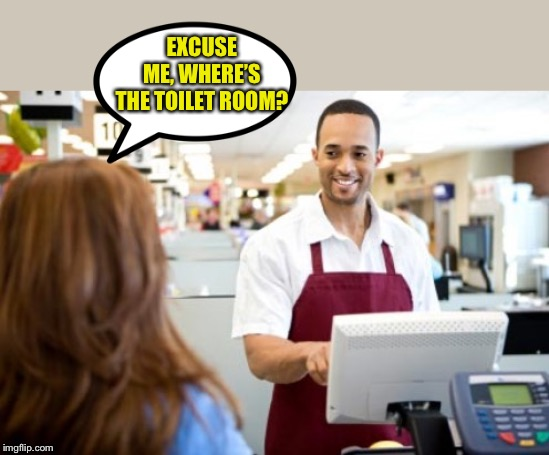 Store Clerk | EXCUSE ME, WHERE'S THE TOILET ROOM? | image tagged in store clerk | made w/ Imgflip meme maker