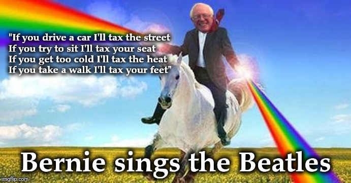 "Every time he speaks I think of this song | ""If you drive a car I'll tax the street If you try to sit I'll tax your seat If you get too cold I'll tax the heat If you take a walk I'll t 