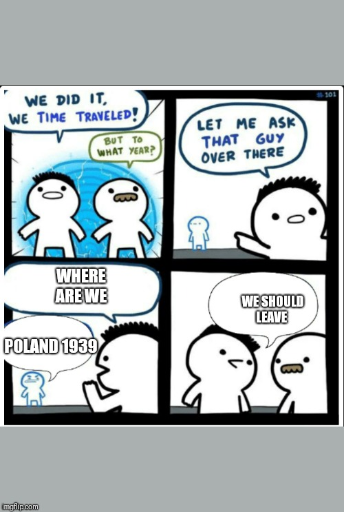 Time travel | WHERE ARE WE POLAND 1939 WE SHOULD LEAVE | image tagged in time travel | made w/ Imgflip meme maker