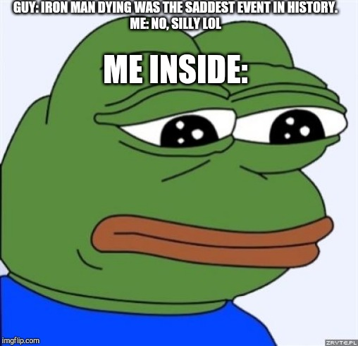 sad frog | GUY: IRON MAN DYING WAS THE SADDEST EVENT IN HISTORY. ME: NO, SILLY LOL ME INSIDE: | image tagged in sad frog | made w/ Imgflip meme maker