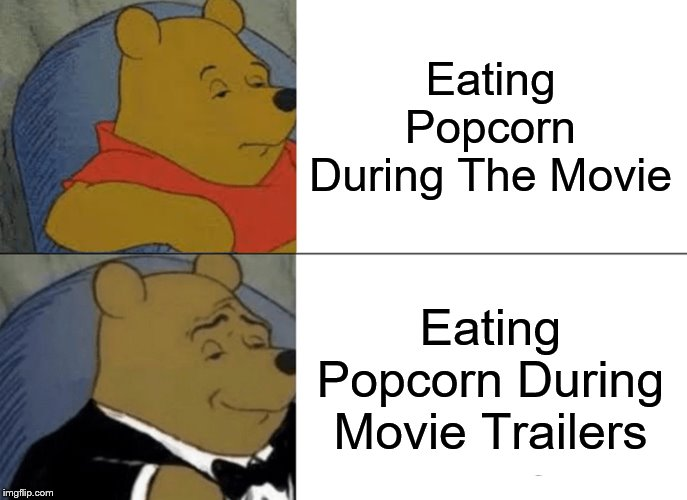 Just Admit it you eat more popcorn during the trailer than the movie | Eating Popcorn During The Movie Eating Popcorn During Movie Trailers | image tagged in tuxedo winnie the pooh,movie humor,popcorn,i don't want to live on this planet anymore | made w/ Imgflip meme maker
