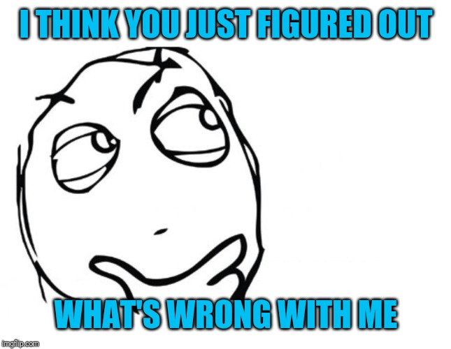 hmmm | I THINK YOU JUST FIGURED OUT WHAT'S WRONG WITH ME | image tagged in hmmm | made w/ Imgflip meme maker