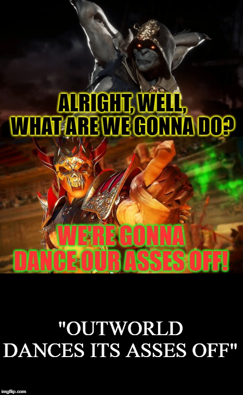 "Outworld Dances its asses off | ALRIGHT, WELL, WHAT ARE WE GONNA DO? WE'RE GONNA DANCE OUR ASSES OFF! ""OUTWORLD DANCES ITS ASSES OFF"" 