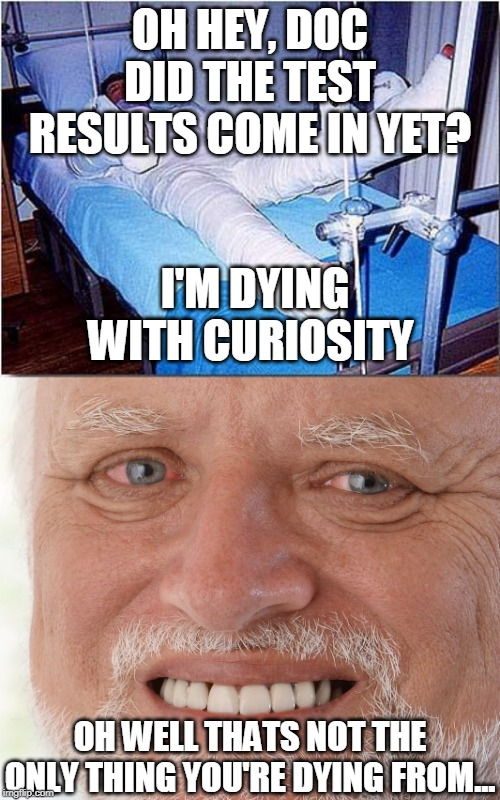 OH HEY, DOC DID THE TEST RESULTS COME IN YET? I'M DYING WITH CURIOSITY OH WELL THATS NOT THE ONLY THING YOU'RE DYING FROM... | image tagged in hospital,hide the pain harold | made w/ Imgflip meme maker