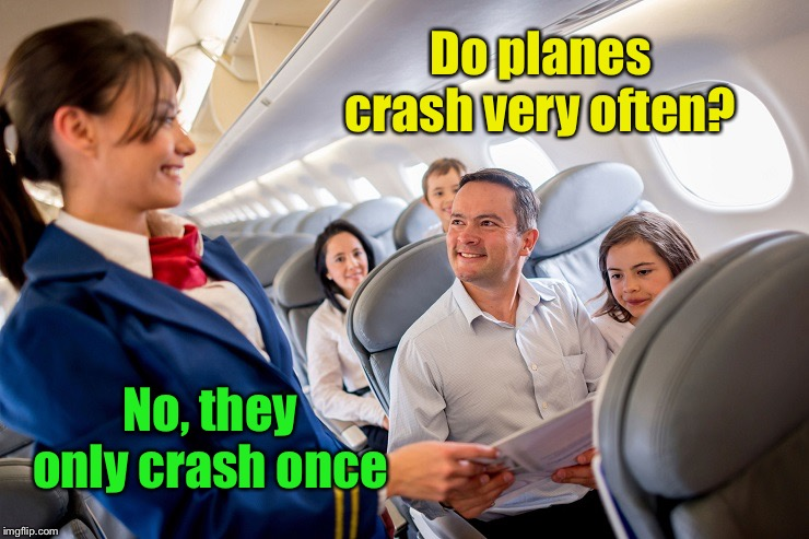 Reassuring? | Do planes crash very often? No, they only crash once | image tagged in stewardess with family on plane,plane crash | made w/ Imgflip meme maker