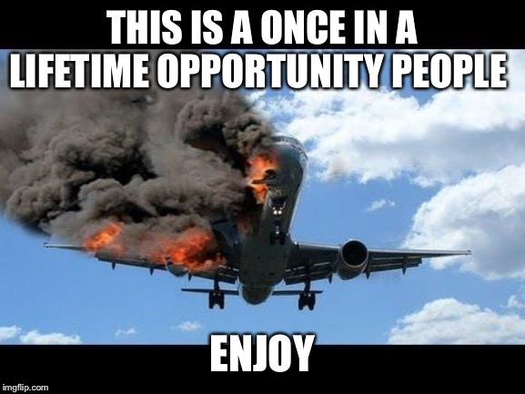 plane crash | THIS IS A ONCE IN A LIFETIME OPPORTUNITY PEOPLE ENJOY | image tagged in plane crash | made w/ Imgflip meme maker