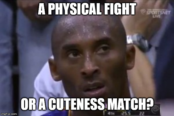 Questionable Strategy Kobe Meme | A PHYSICAL FIGHT OR A CUTENESS MATCH? | image tagged in memes,questionable strategy kobe | made w/ Imgflip meme maker