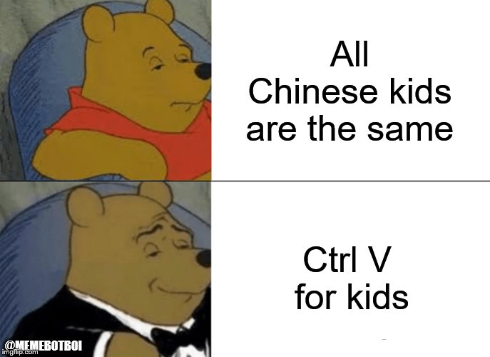 Tuxedo Winnie The Pooh Meme | All Chinese kids are the same Ctrl V  for kids @MEMEBOTBOI | image tagged in memes,tuxedo winnie the pooh | made w/ Imgflip meme maker