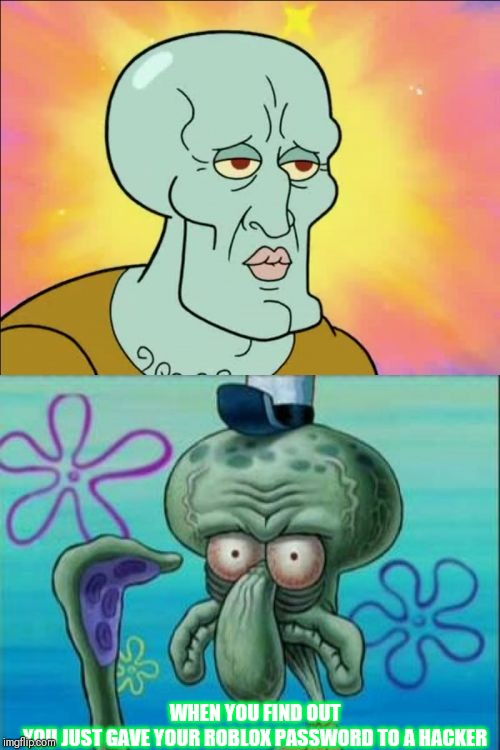 Squidward Meme | WHEN YOU FIND OUT YOU JUST GAVE YOUR ROBLOX PASSWORD TO A HACKER | image tagged in memes,squidward | made w/ Imgflip meme maker