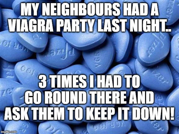 Viagra Party | MY NEIGHBOURS HAD A VIAGRA PARTY LAST NIGHT.. 3 TIMES I HAD TO GO ROUND THERE AND ASK THEM TO KEEP IT DOWN! | image tagged in viagra,bad pun | made w/ Imgflip meme maker