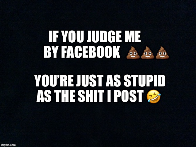 Judge not you shallow MF | IF YOU JUDGE ME          BY FACEBOOK  ??? YOU'RE JUST AS STUPID AS THE SHIT I POST ? | image tagged in judge,facebook,post,funny memes | made w/ Imgflip meme maker