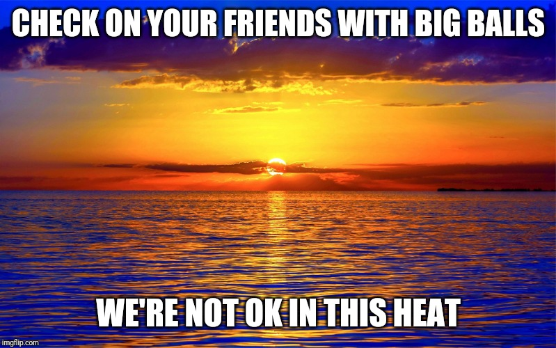 CHECK ON YOUR FRIENDS WITH BIG BALLS WE'RE NOT OK IN THIS HEAT | image tagged in inspirational quotes | made w/ Imgflip meme maker