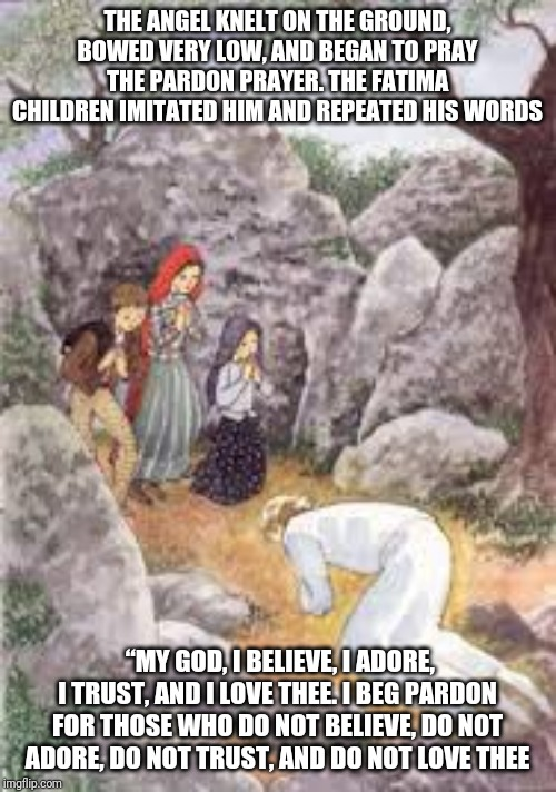 The Angel and the Fatima Prayer | THE ANGEL KNELT ON THE GROUND, BOWED VERY LOW, AND BEGAN TO PRAY THE PARDON PRAYER. THE FATIMA CHILDREN IMITATED HIM AND REPEATED HIS WORDS  | image tagged in catholic,christian,prayer,angela merkel,children,vision | made w/ Imgflip meme maker