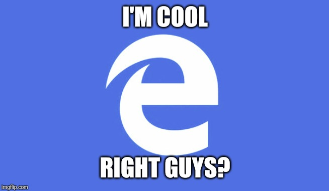 Microsoft Edge | I'M COOL RIGHT GUYS? | image tagged in microsoft edge | made w/ Imgflip meme maker