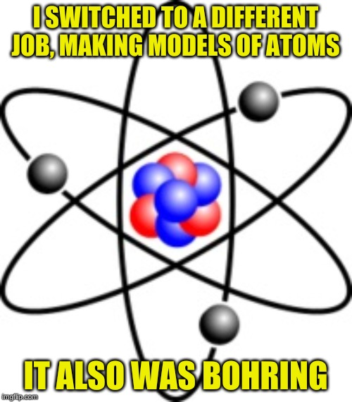 Atoms | I SWITCHED TO A DIFFERENT JOB, MAKING MODELS OF ATOMS IT ALSO WAS BOHRING | image tagged in atoms | made w/ Imgflip meme maker